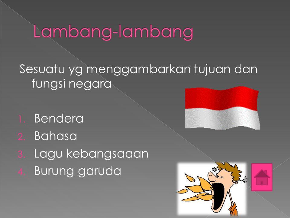 Sesuatu yg menggambarkan tujuan dan fungsi negara 1. Bendera 2. Bahasa 3. Lagu kebangsaaan 4. Burung garuda