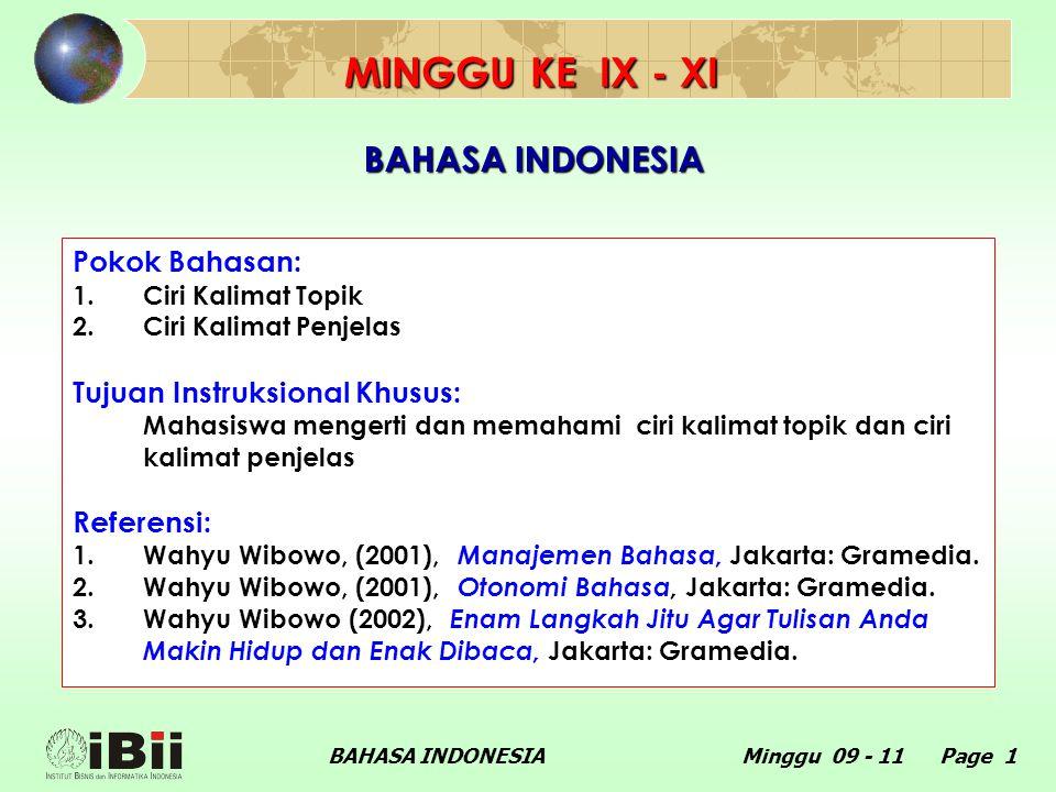 BAHASA INDONESIAMinggu 09 - 11 Page 1 BAHASA INDONESIA Pokok Bahasan: 1.Ciri Kalimat Topik 2.Ciri Kalimat Penjelas Tujuan Instruksional Khusus: Mahasiswa mengerti dan memahami ciri kalimat topik dan ciri kalimat penjelas Referensi: 1.Wahyu Wibowo, (2001), Manajemen Bahasa, Jakarta: Gramedia.