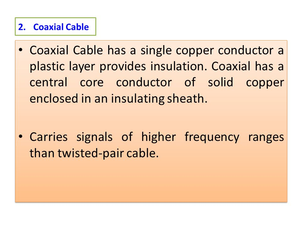 2.Coaxial Cable Coaxial Cable has a single copper conductor a plastic layer provides insulation.