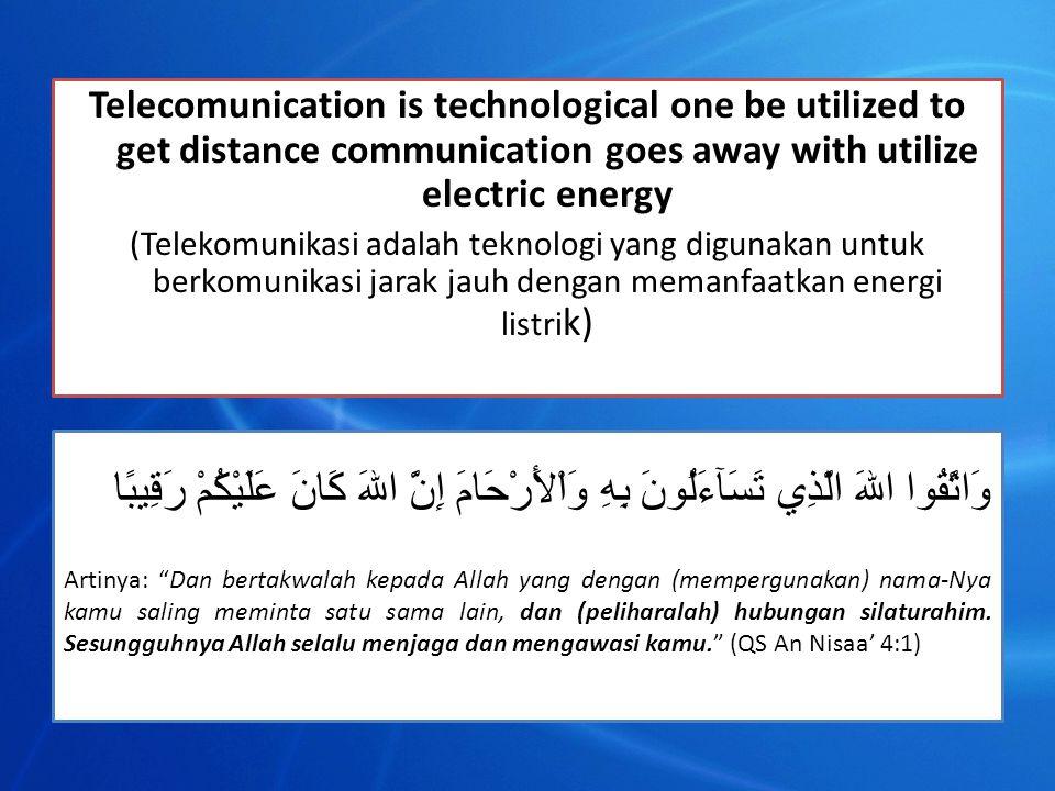 Telecomunication is technological one be utilized to get distance communication goes away with utilize electric energy (Telekomunikasi adalah teknologi yang digunakan untuk berkomunikasi jarak jauh dengan memanfaatkan energi listri k) وَاتَّقُوا اللهَ الَّذِي تَسَآءَلُونَ بِهِ وَاْلأَرْحَامَ إِنَّ اللهَ كَانَ عَلَيْكُمْ رَقِيبًا Artinya: Dan bertakwalah kepada Allah yang dengan (mempergunakan) nama-Nya kamu saling meminta satu sama lain, dan (peliharalah) hubungan silaturahim.