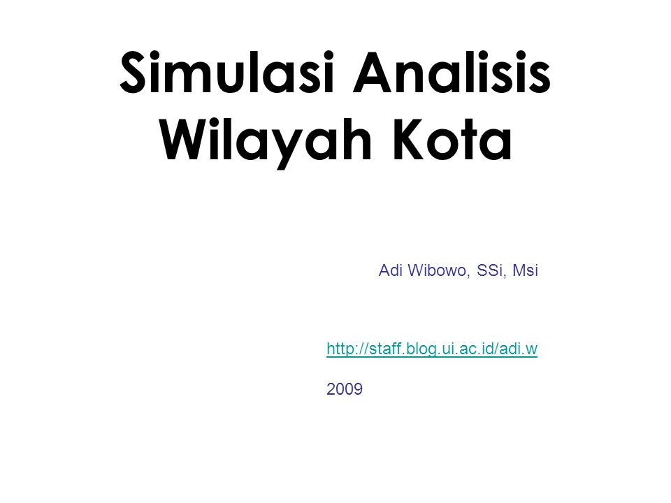 Simulasi Analisis Wilayah Kota Adi Wibowo, SSi, Msi http://staff.blog.ui.ac.id/adi.w 2009