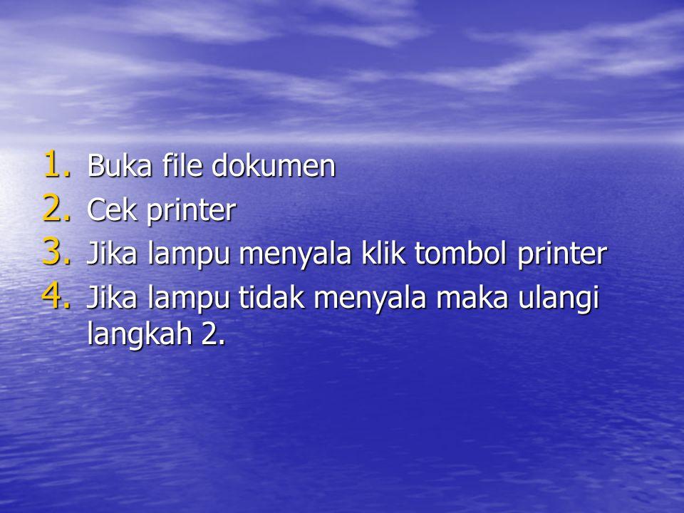 1. Buka file dokumen 2. Cek printer 3. Jika lampu menyala klik tombol printer 4. Jika lampu tidak menyala maka ulangi langkah 2.