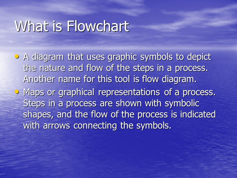 What is Flowchart A diagram that uses graphic symbols to depict the nature and flow of the steps in a process. Another name for this tool is flow diag