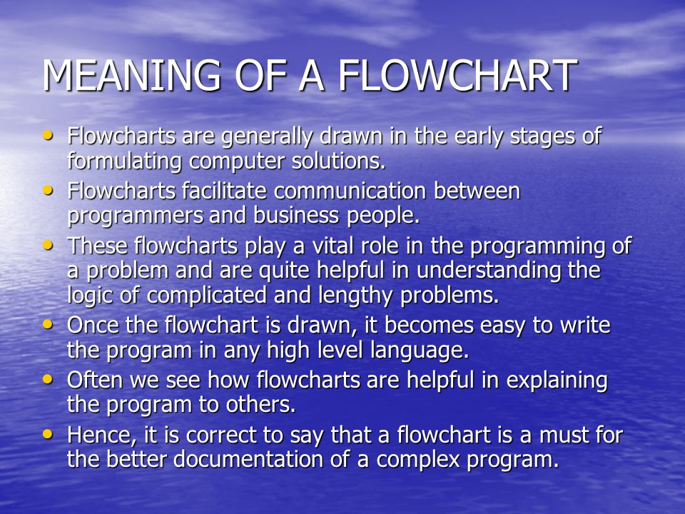 MEANING OF A FLOWCHART Flowcharts are generally drawn in the early stages of formulating computer solutions. Flowcharts are generally drawn in the ear