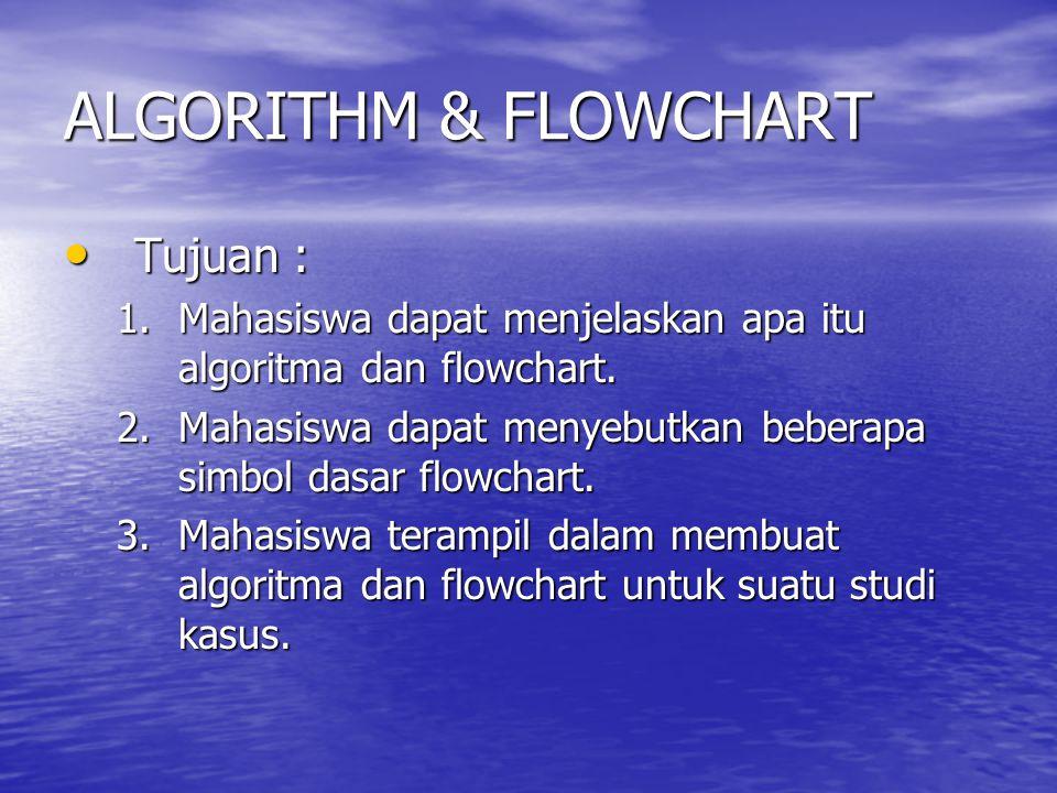 ALGORITHM & FLOWCHART Tujuan : Tujuan : 1.Mahasiswa dapat menjelaskan apa itu algoritma dan flowchart. 2.Mahasiswa dapat menyebutkan beberapa simbol d