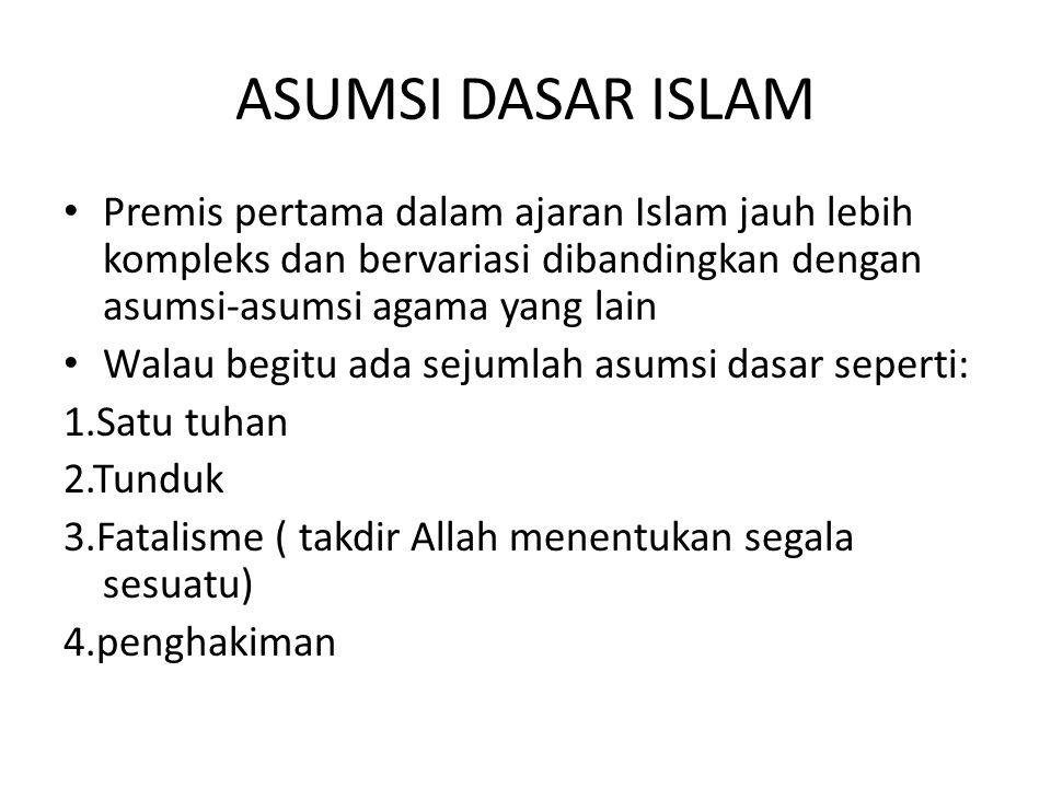 ASUMSI DASAR ISLAM Premis pertama dalam ajaran Islam jauh lebih kompleks dan bervariasi dibandingkan dengan asumsi-asumsi agama yang lain Walau begitu