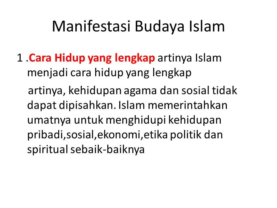 Manifestasi Budaya Islam 1.Cara Hidup yang lengkap artinya Islam menjadi cara hidup yang lengkap artinya, kehidupan agama dan sosial tidak dapat dipis