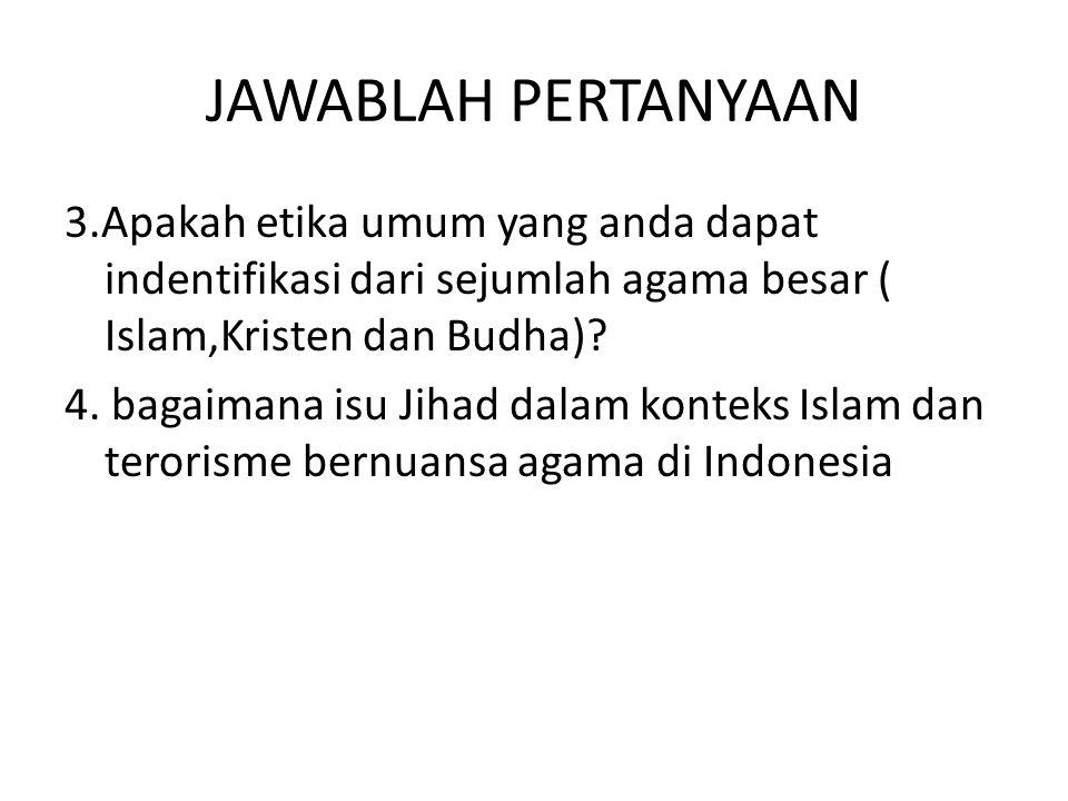 JAWABLAH PERTANYAAN 3.Apakah etika umum yang anda dapat indentifikasi dari sejumlah agama besar ( Islam,Kristen dan Budha)? 4. bagaimana isu Jihad dal