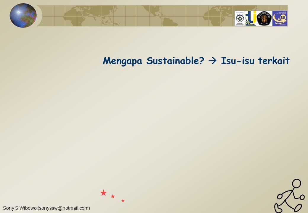 Sony S Wibowo (sonyssw@hotmail.com) Mengapa Sustainable?  Isu-isu terkait