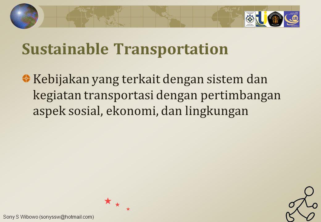 Sony S Wibowo (sonyssw@hotmail.com) Sustainable Transportation Kebijakan yang terkait dengan sistem dan kegiatan transportasi dengan pertimbangan aspe