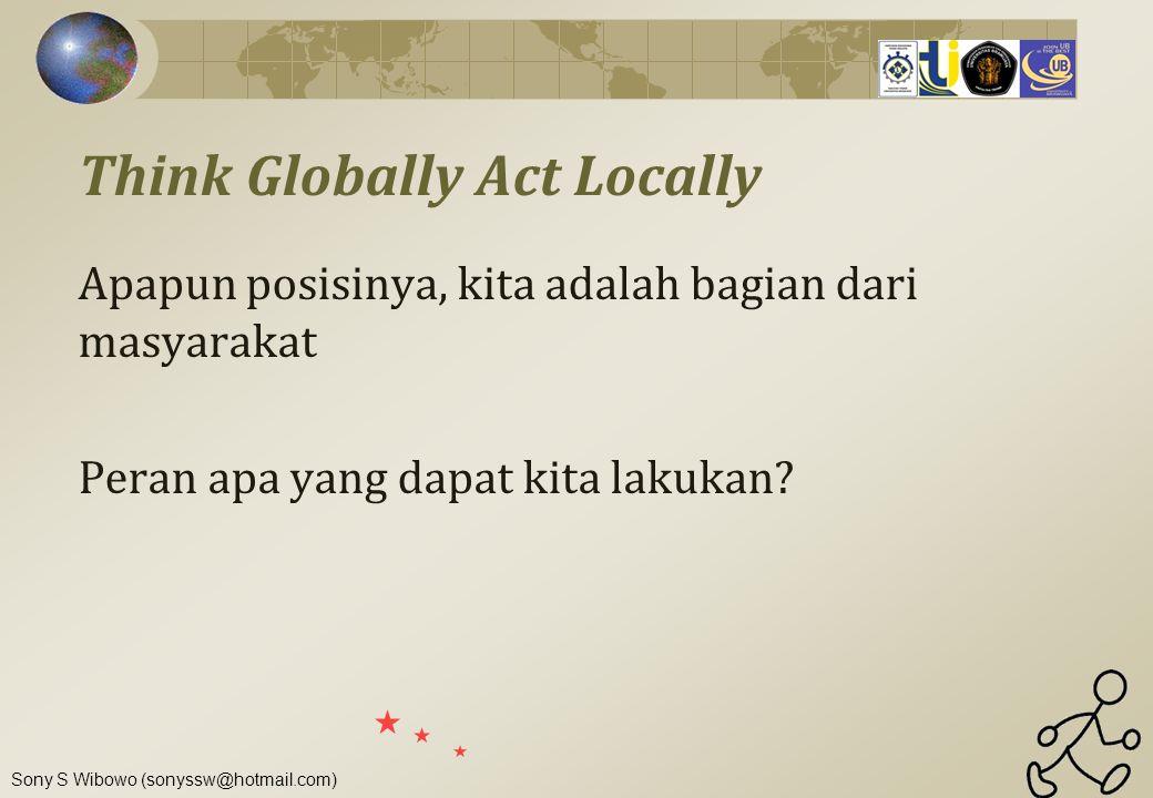 Sony S Wibowo (sonyssw@hotmail.com) Think Globally Act Locally Apapun posisinya, kita adalah bagian dari masyarakat Peran apa yang dapat kita lakukan?