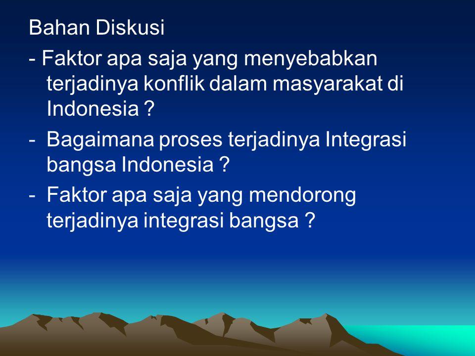 Bahan Diskusi - Faktor apa saja yang menyebabkan terjadinya konflik dalam masyarakat di Indonesia ? -Bagaimana proses terjadinya Integrasi bangsa Indo