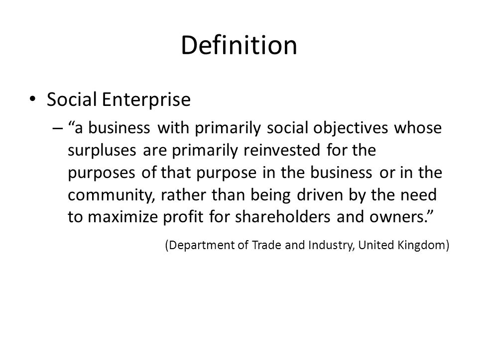 Definition Social Enterprise – a business with primarily social objectives whose surpluses are primarily reinvested for the purposes of that purpose in the business or in the community, rather than being driven by the need to maximize profit for shareholders and owners. (Department of Trade and Industry, United Kingdom)