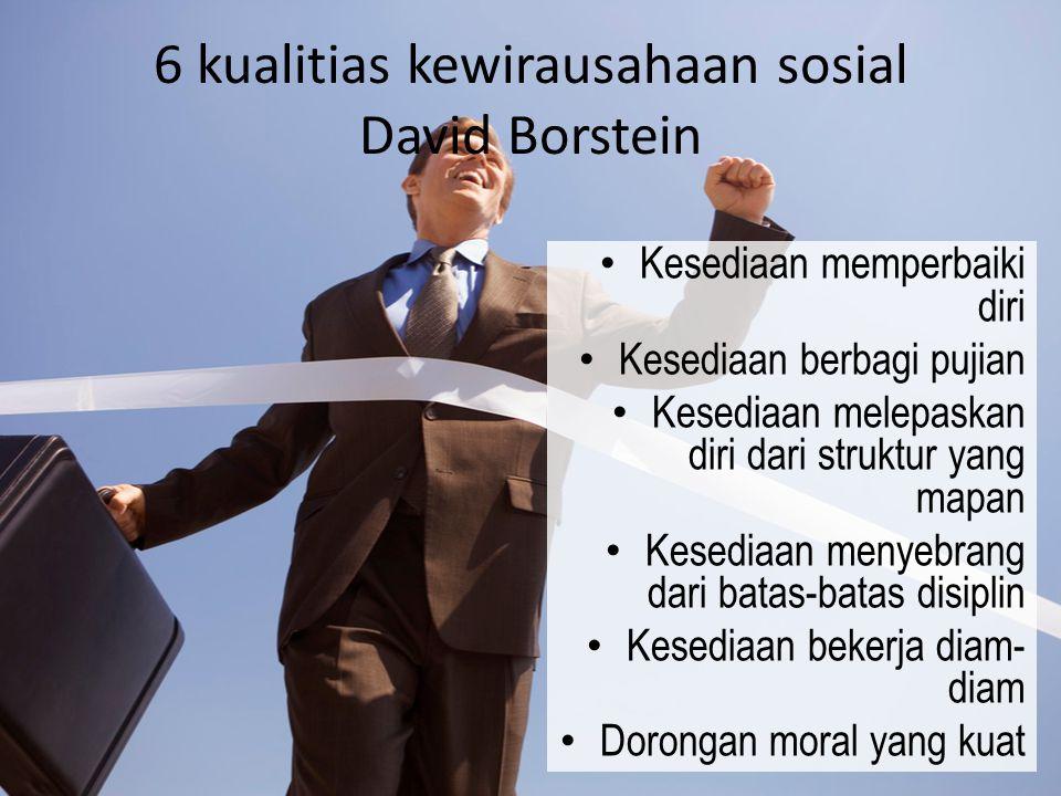 6 kualitias kewirausahaan sosial David Borstein Kesediaan memperbaiki diri Kesediaan berbagi pujian Kesediaan melepaskan diri dari struktur yang mapan