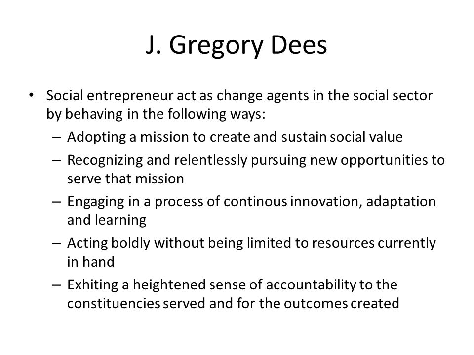 J. Gregory Dees Social entrepreneur act as change agents in the social sector by behaving in the following ways: – Adopting a mission to create and su
