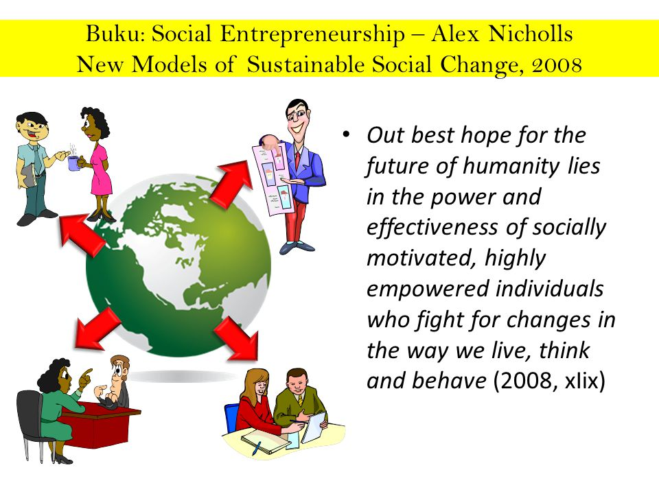 Buku: Social Entrepreneurship – Alex Nicholls New Models of Sustainable Social Change, 2008 Out best hope for the future of humanity lies in the power and effectiveness of socially motivated, highly empowered individuals who fight for changes in the way we live, think and behave (2008, xIix)