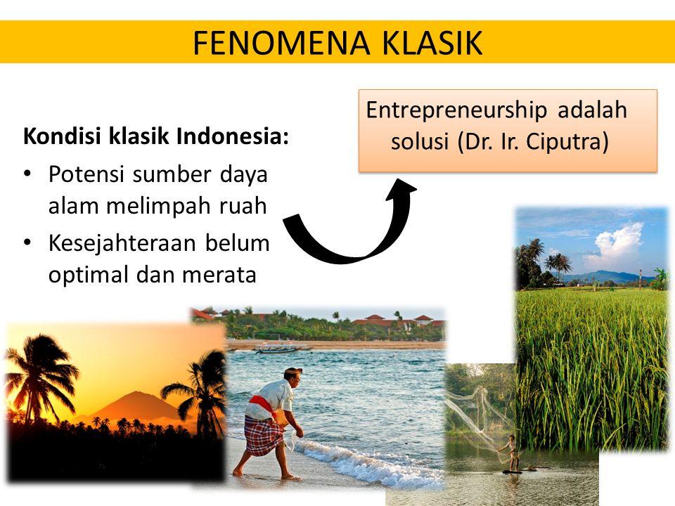 FENOMENA KLASIK Kondisi klasik Indonesia: Potensi sumber daya alam melimpah ruah Kesejahteraan belum optimal dan merata Entrepreneurship adalah solusi