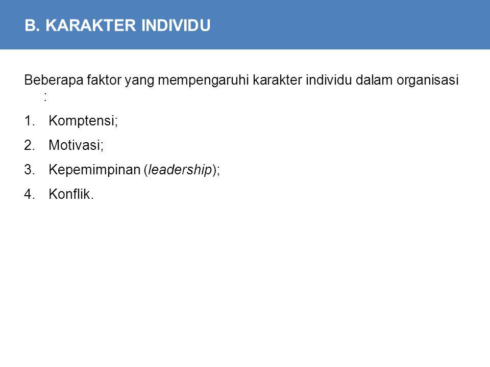 B. KARAKTER INDIVIDU Beberapa faktor yang mempengaruhi karakter individu dalam organisasi : 1.Komptensi; 2.Motivasi; 3.Kepemimpinan (leadership); 4.Ko