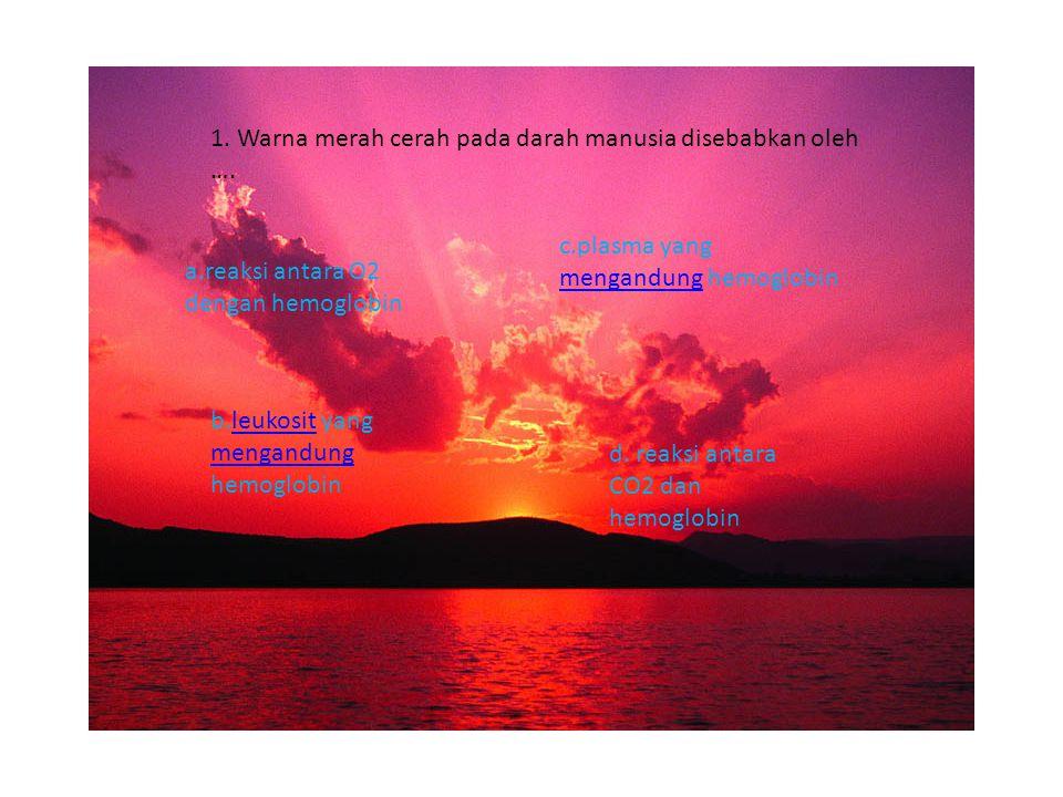 1.Warna merah cerah pada darah manusia disebabkan oleh ….