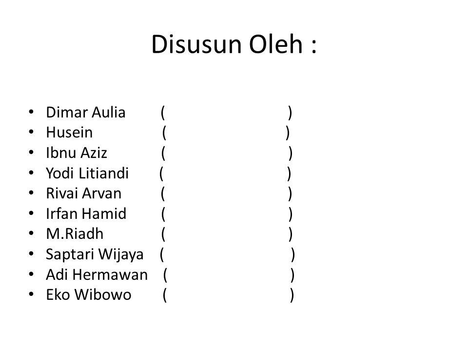 Disusun Oleh : Dimar Aulia ( ) Husein ( ) Ibnu Aziz ( ) Yodi Litiandi ( ) Rivai Arvan ( ) Irfan Hamid ( ) M.Riadh ( ) Saptari Wijaya ( ) Adi Hermawan
