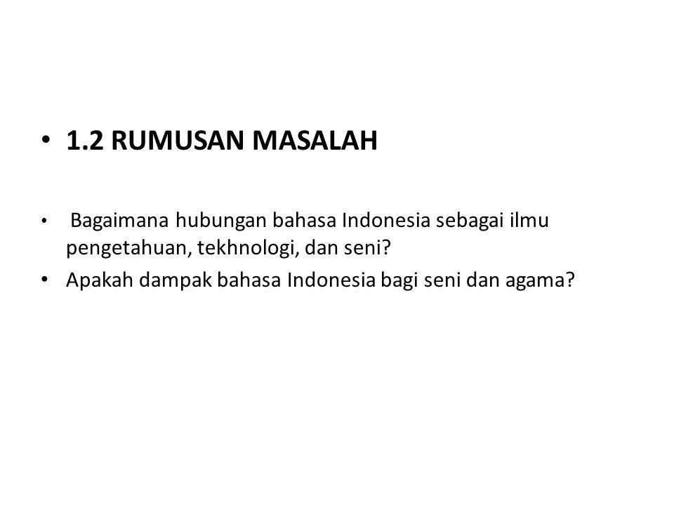 1.3 BATASAN MASALAH Pembahaasan makalah ini hanya terbatas pada hubungan bahasa indonesai sebagai ilmu pengetahuan, tekhnologi dan seni, dan dampak bahasa Indonesia dalam bidang seni.