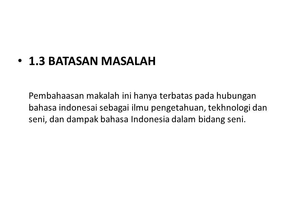 1.3 BATASAN MASALAH Pembahaasan makalah ini hanya terbatas pada hubungan bahasa indonesai sebagai ilmu pengetahuan, tekhnologi dan seni, dan dampak ba