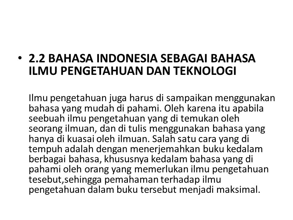 2.2 BAHASA INDONESIA SEBAGAI BAHASA ILMU PENGETAHUAN DAN TEKNOLOGI Ilmu pengetahuan juga harus di sampaikan menggunakan bahasa yang mudah di pahami. O