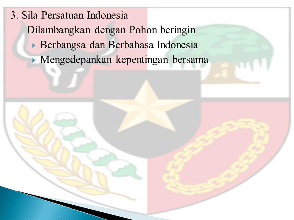 3. Sila Persatuan Indonesia Dilambangkan dengan Pohon beringin  Berbangsa dan Berbahasa Indonesia  Mengedepankan kepentingan bersama