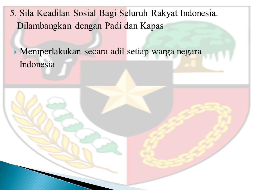 5. Sila Keadilan Sosial Bagi Seluruh Rakyat Indonesia. Dilambangkan dengan Padi dan Kapas  Memperlakukan secara adil setiap warga negara Indonesia