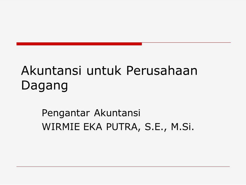 Akuntansi untuk Perusahaan Dagang Pengantar Akuntansi WIRMIE EKA PUTRA, S.E., M.Si.
