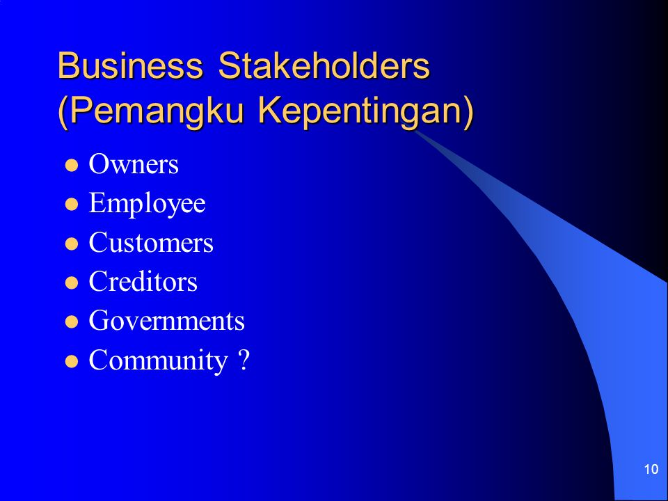 10 Business Stakeholders (Pemangku Kepentingan) Owners Employee Customers Creditors Governments Community ?