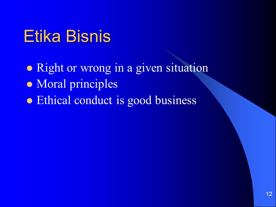 12 Etika Bisnis Right or wrong in a given situation Moral principles Ethical conduct is good business