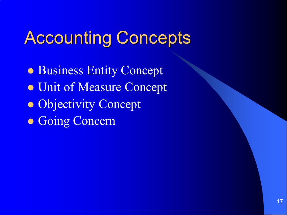 17 Accounting Concepts Business Entity Concept Unit of Measure Concept Objectivity Concept Going Concern