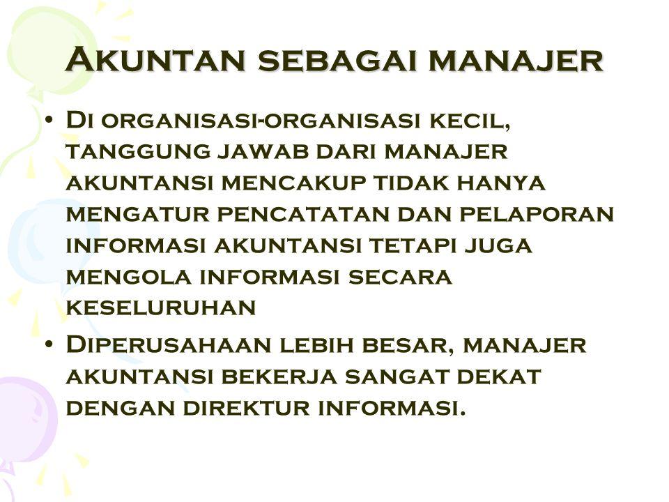 Akuntan sebagai manajer Di organisasi-organisasi kecil, tanggung jawab dari manajer akuntansi mencakup tidak hanya mengatur pencatatan dan pelaporan i