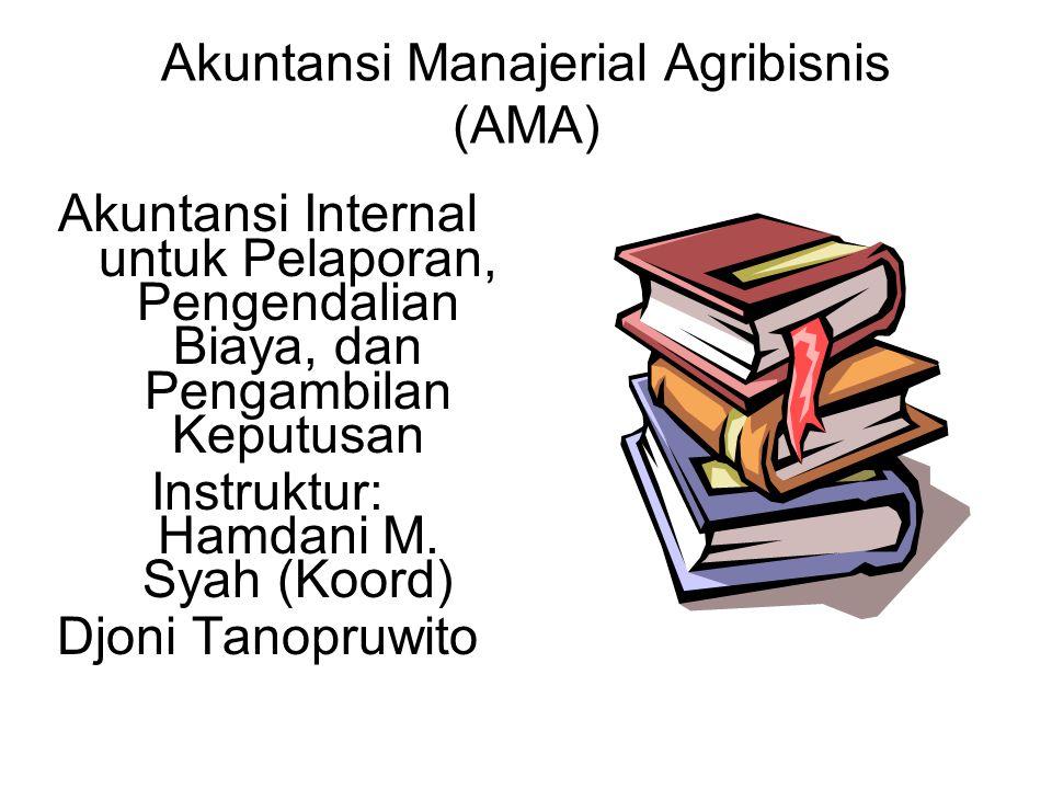Akuntansi Manajerial Agribisnis (AMA) Akuntansi Internal untuk Pelaporan, Pengendalian Biaya, dan Pengambilan Keputusan Instruktur: Hamdani M.
