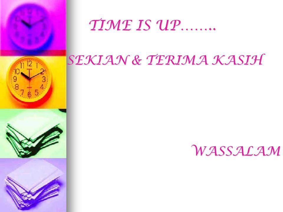 TIME IS UP…….. SEKIAN & TERIMA KASIH WASSALAM