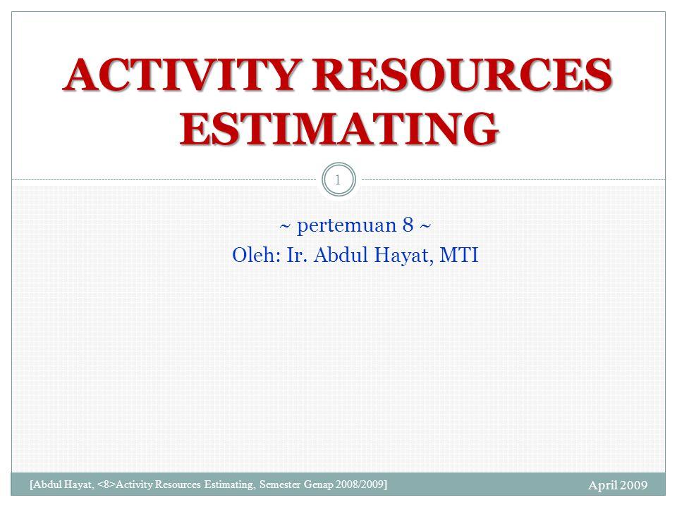 LATIHAN ESTIMASI RESOURCES SELESAI April 2009 11 [Abdul Hayat, Activity Resources Estimating, Semester Genap 2008/2009]