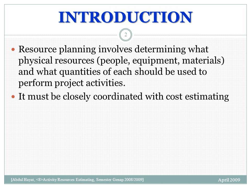 INTRODUCTION Resource planning involves determining what physical resources (people, equipment, materials) and what quantities of each should be used to perform project activities.