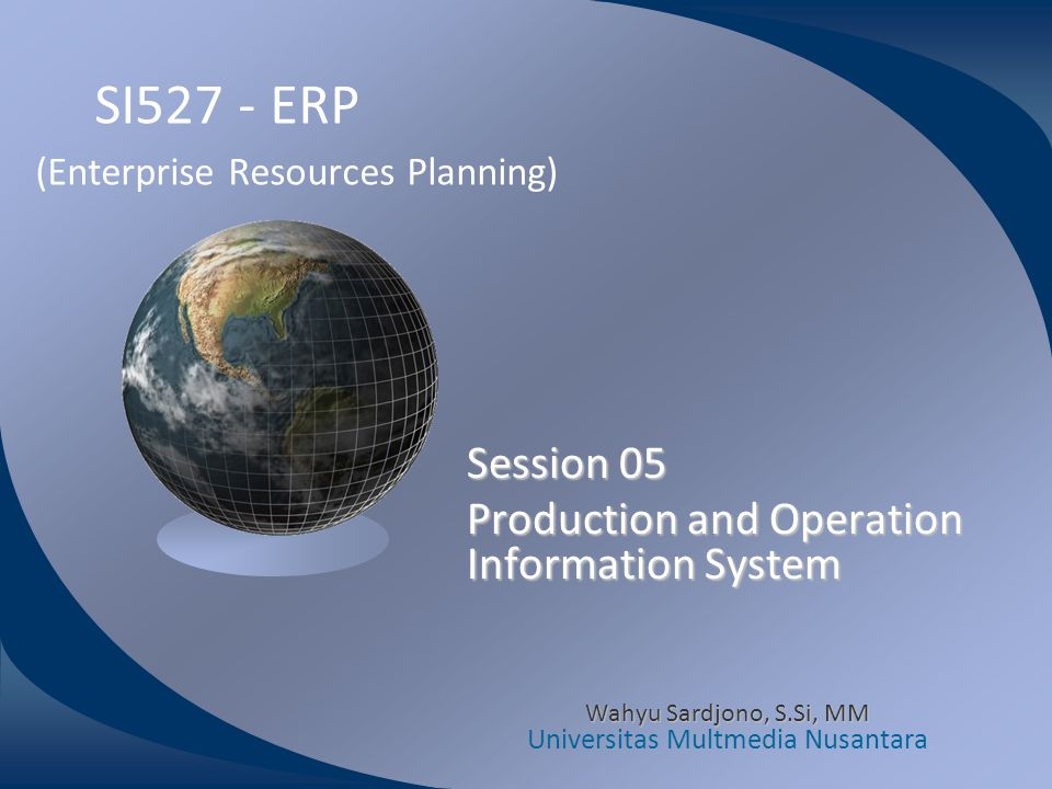 SI527 - ERP (Enterprise Resources Planning) Session 05 Production and Operation Information System Wahyu Sardjono, S.Si, MM Universitas Multmedia Nusa