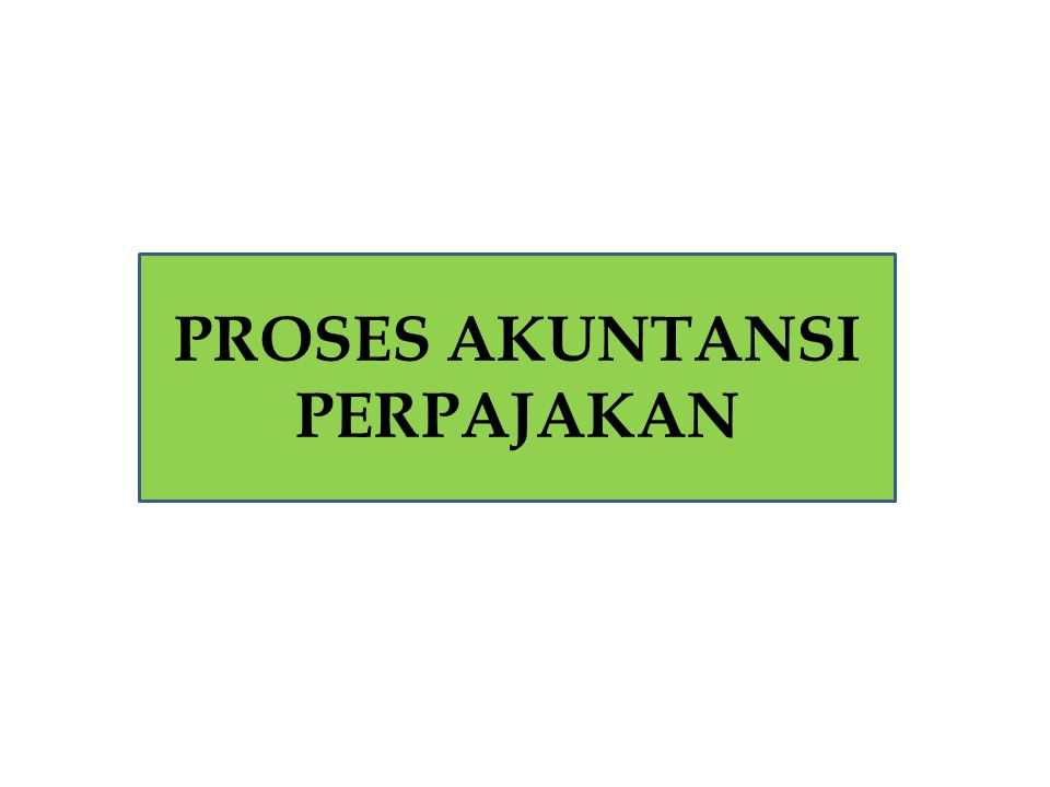 Proses Akuntansi Perpajakan Proses akuntansi perpajakan tidak beda dengan proses akuntansi.