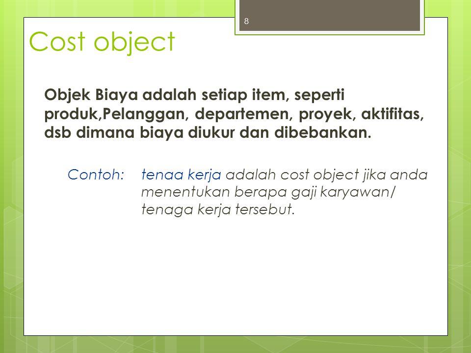Cost object Objek Biaya adalah setiap item, seperti produk,Pelanggan, departemen, proyek, aktifitas, dsb dimana biaya diukur dan dibebankan. Contoh:te