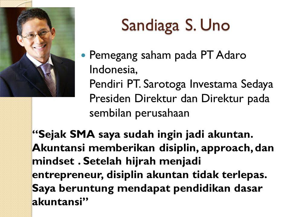 Sandiaga S. Uno Pemegang saham pada PT Adaro Indonesia, Pendiri PT. Sarotoga Investama Sedaya Presiden Direktur dan Direktur pada sembilan perusahaan