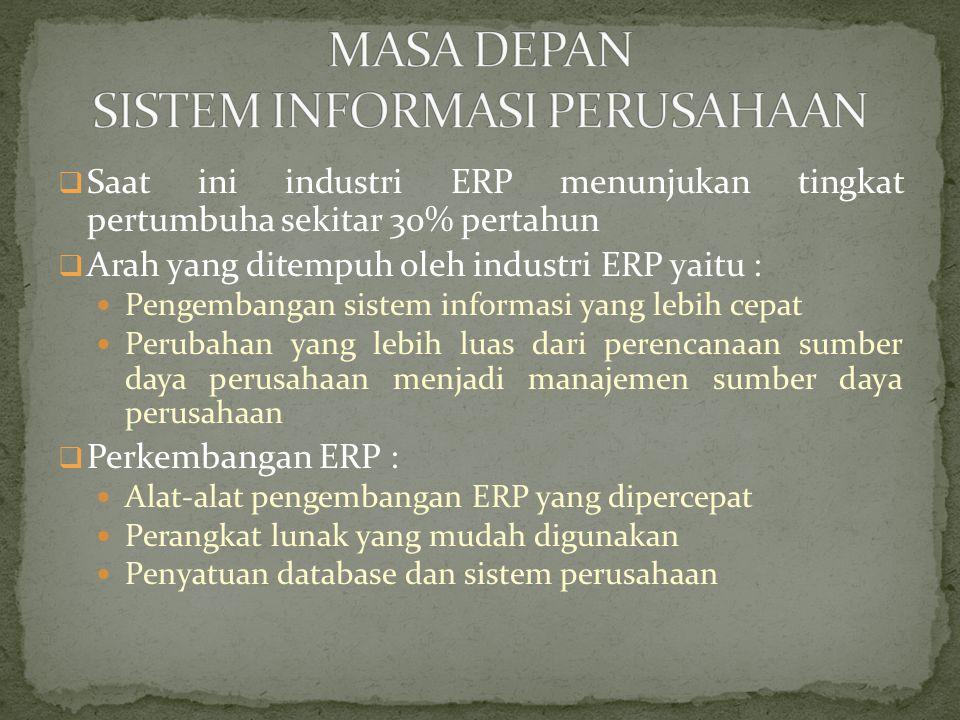  Saat ini industri ERP menunjukan tingkat pertumbuha sekitar 30% pertahun  Arah yang ditempuh oleh industri ERP yaitu : Pengembangan sistem informasi yang lebih cepat Perubahan yang lebih luas dari perencanaan sumber daya perusahaan menjadi manajemen sumber daya perusahaan  Perkembangan ERP : Alat-alat pengembangan ERP yang dipercepat Perangkat lunak yang mudah digunakan Penyatuan database dan sistem perusahaan