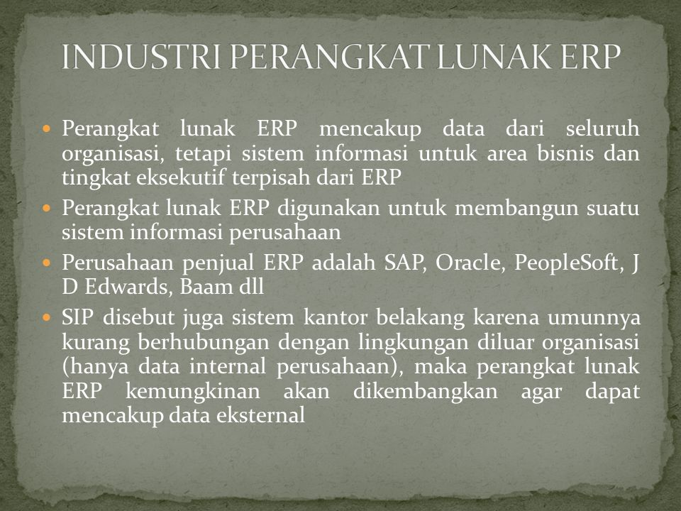Perangkat lunak ERP mencakup data dari seluruh organisasi, tetapi sistem informasi untuk area bisnis dan tingkat eksekutif terpisah dari ERP Perangkat lunak ERP digunakan untuk membangun suatu sistem informasi perusahaan Perusahaan penjual ERP adalah SAP, Oracle, PeopleSoft, J D Edwards, Baam dll SIP disebut juga sistem kantor belakang karena umunnya kurang berhubungan dengan lingkungan diluar organisasi (hanya data internal perusahaan), maka perangkat lunak ERP kemungkinan akan dikembangkan agar dapat mencakup data eksternal