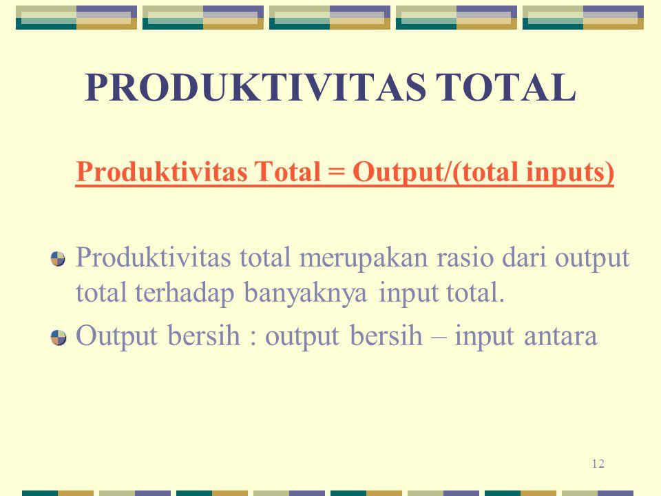 12 Produktivitas Total = Output/(total inputs) Produktivitas total merupakan rasio dari output total terhadap banyaknya input total. Output bersih : o