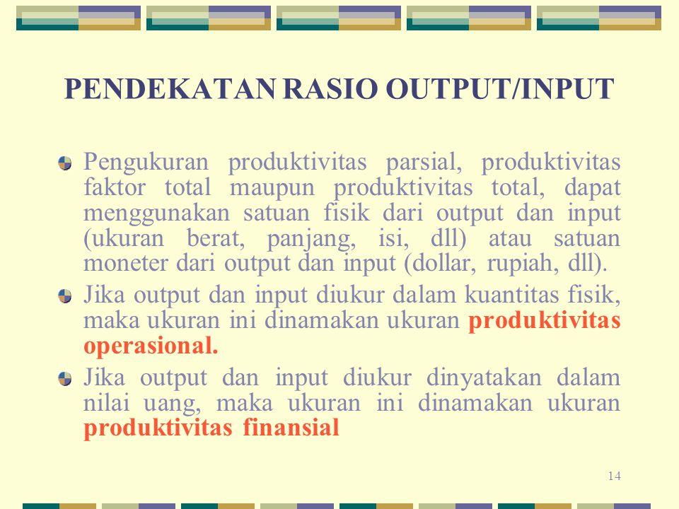 14 PENDEKATAN RASIO OUTPUT/INPUT Pengukuran produktivitas parsial, produktivitas faktor total maupun produktivitas total, dapat menggunakan satuan fis