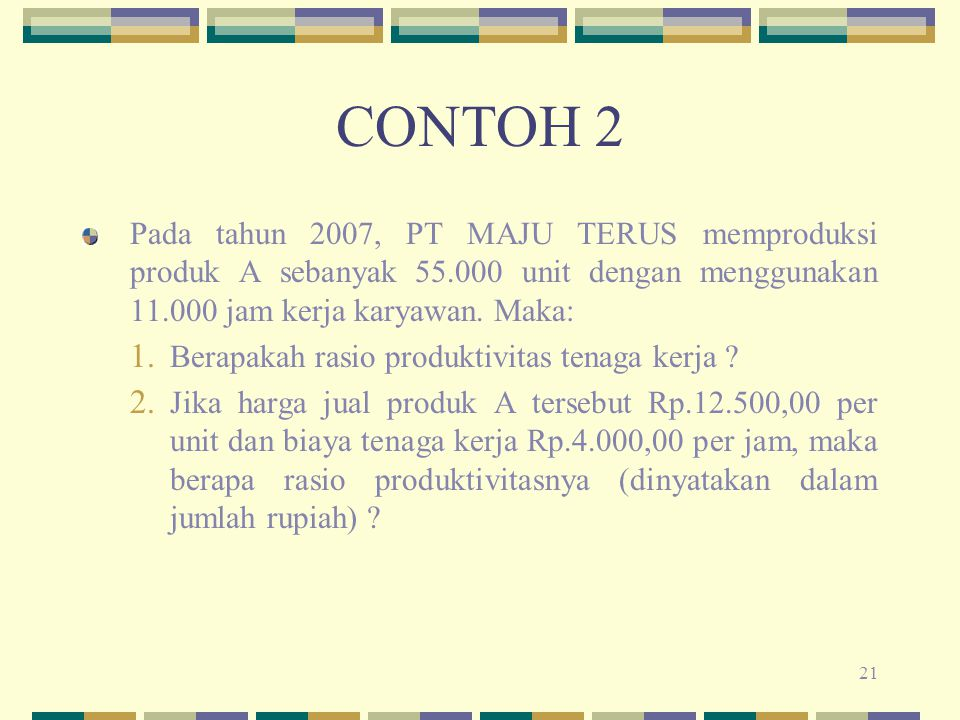 21 CONTOH 2 Pada tahun 2007, PT MAJU TERUS memproduksi produk A sebanyak 55.000 unit dengan menggunakan 11.000 jam kerja karyawan. Maka: 1. Berapakah