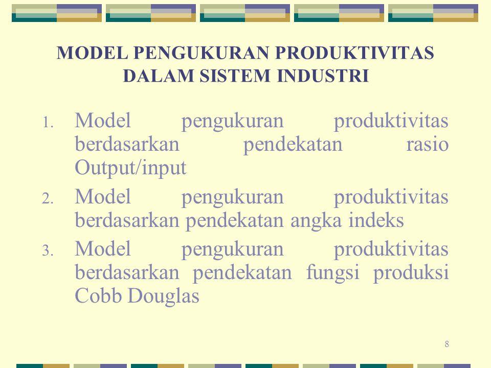 8 MODEL PENGUKURAN PRODUKTIVITAS DALAM SISTEM INDUSTRI 1. Model pengukuran produktivitas berdasarkan pendekatan rasio Output/input 2. Model pengukuran