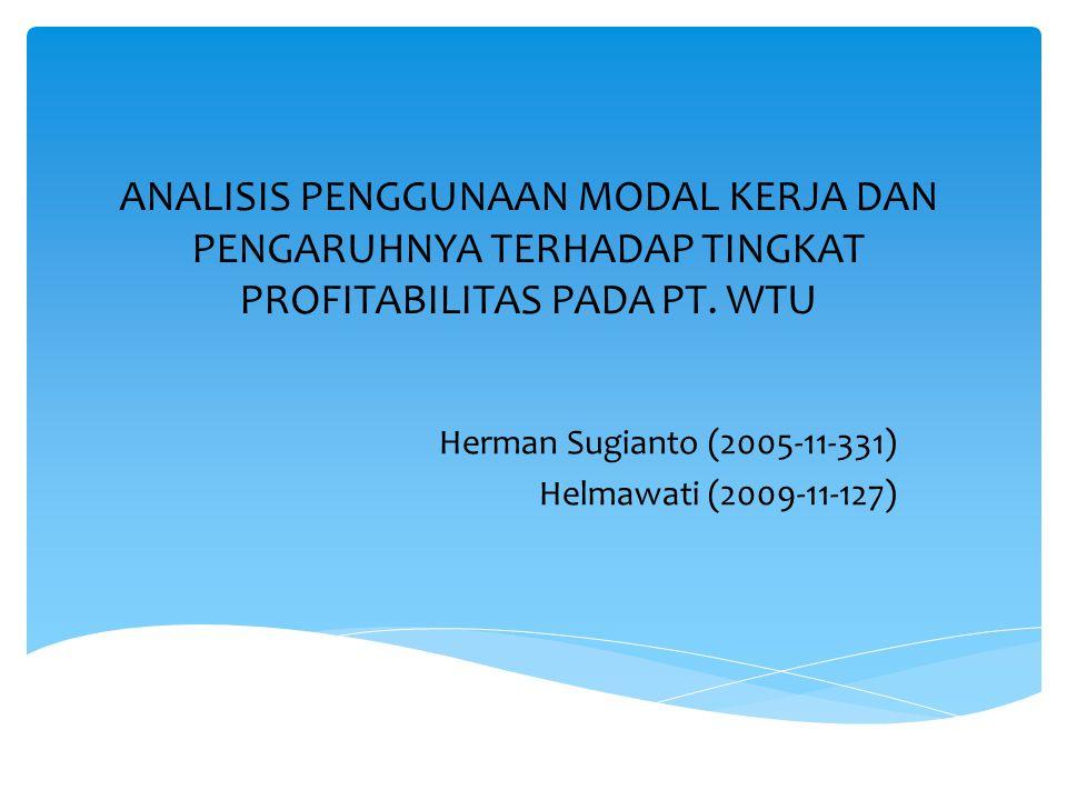 ANALISIS PENGGUNAAN MODAL KERJA DAN PENGARUHNYA TERHADAP TINGKAT PROFITABILITAS PADA PT. WTU Herman Sugianto (2005-11-331) Helmawati (2009-11-127)