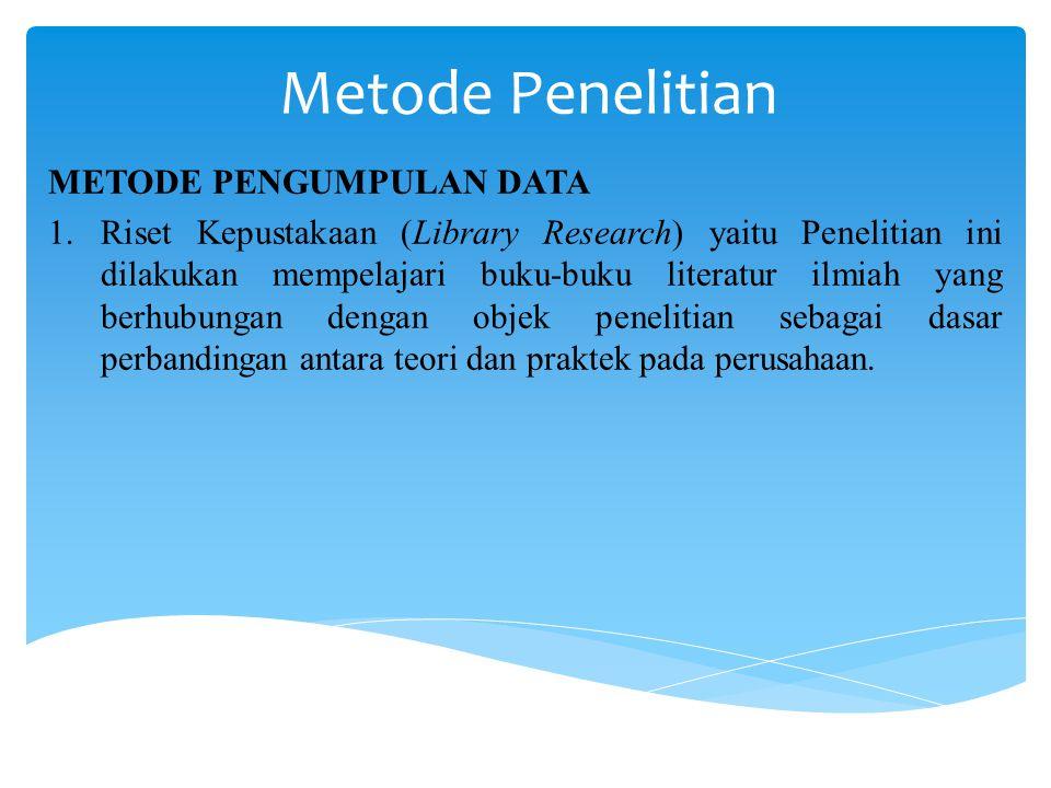 Metode Penelitian METODE PENGUMPULAN DATA 1.Riset Kepustakaan (Library Research) yaitu Penelitian ini dilakukan mempelajari buku-buku literatur ilmiah